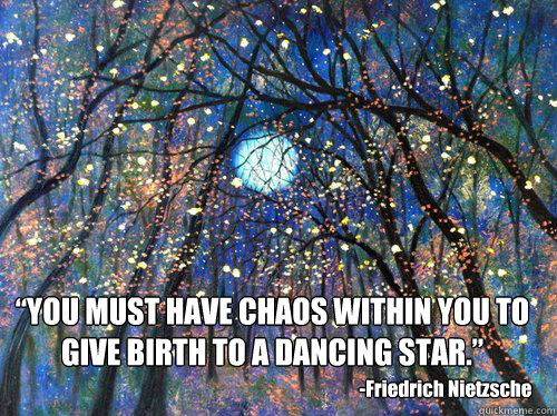 You Must Have Chaos Within You To Give Birth To A Dancing Star